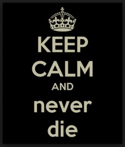 Keep Calm and Never Die!